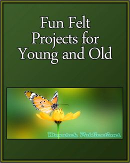 Fun Felt Projects for Young and Old