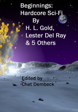 Beginnings: Hardcore Sci-Fi by H. L. Gold , Lester Del Ray and 5 Others