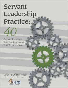 Servant Leadership Practice: 40 Days to Transform Your Leadership and Your Organization