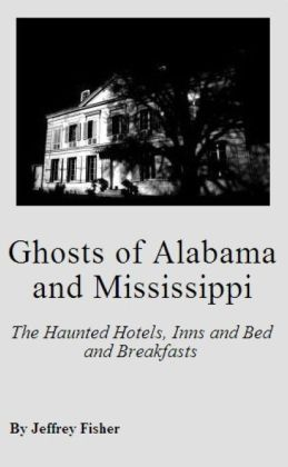 Ghosts of Alabama and Mississippi: The Haunted Hotels, Inns and Bed and Breakfasts