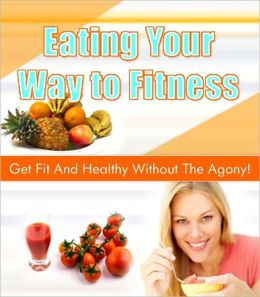 Eating Your Way to Fitness - Get Fit And Healthy Without The Agony!