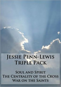 Works of Jessie Penn-Lewis Triple Pack - War on the Saints, Soul and Spirit, and The Centrality of the Cross (Formatted & Optimized for Nook)