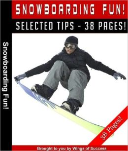 Snowboarding Fun - The Ultimate Snowboarding Guide! A Must Read For Snowboarding Experts And Beginners