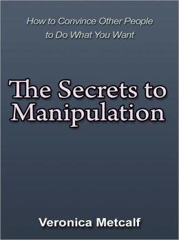 The Secrets to Manipulation - How to Convince Other People to Do What You Want