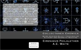 Collectanea Chemica: Being Certain Select Treatises on Alchemy and Hermetic Medicine