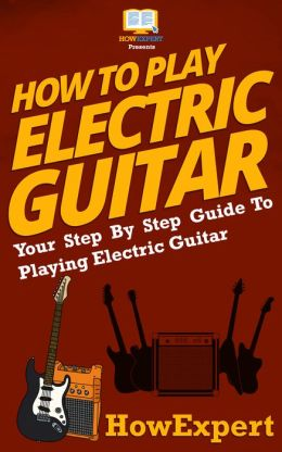 How To Play Electric Guitar - Your Step-By-Step Guide To Playing The Electric Guitar Like a Pro