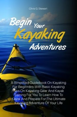 Begin Your Kayaking Adventures: A Simplified Guidebook On Kayaking For Beginners With Basic Kayaking Tips On Kayaking Gear And Kayak Training For You To Learn How To Kayak And Prepare For The Ultimate Kayaking Adventure Of Your Life