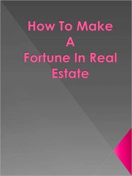 How To Make A Fortune In Real Estate