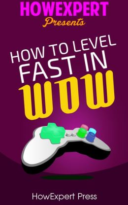 How To Level Fast In WoW - Your Step-By-Step Guide To Leveling Your WoW Characters Fast From 1 to 85 Quickly, Easily, & Affordably