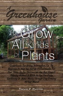 A Greenhouse Garden To Grow All Kinds Of Plants: Greenhouse Gardening Information For The Beginner To Help You Set Up A Greenhouse For Your Home Or For Commercial Use And Keep It Running Without A Hitch So You Can Enjoy Gardening Or Make Money Through C