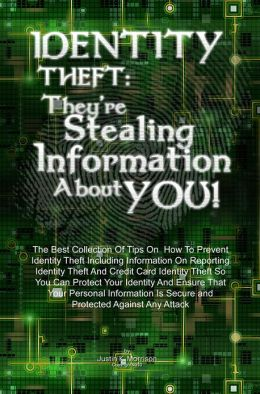 Identity Theft: They're Stealing Information About You!: The Best Collection Of Tips On How To Prevent Identity Theft Including Information On Reporting Identity Theft And Credit Card Identity Theft So You Can Protect Your Identity And Ensure That Your P