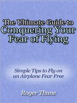 The Ultimate Guide to Conquering Your Fear of Flying - Simple Tips to Fly on an Airplane Fear Free