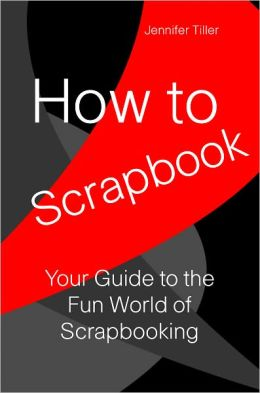 How To Scrapbook: Your Guide to the Fun World of Scrapbooking