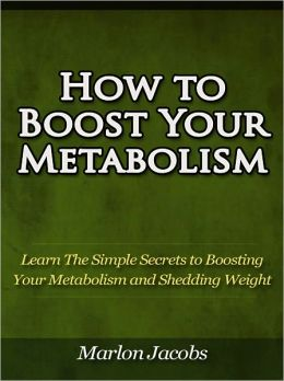 How to Boost Your Metabolism - Learn The Simple Secrets to Boosting Your Metabolism and Shedding Weight