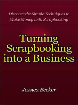 Turning Scrapbooking into a Business - Discover the Simple Techniques to Make Money with Scrapbooking