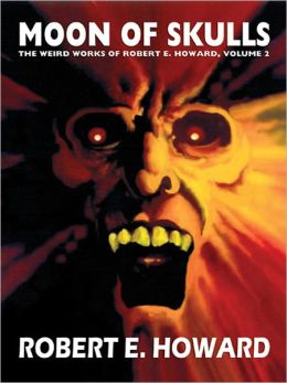 Moon of Skulls: The Weird Works of Robert E. Howard, Vol. 2