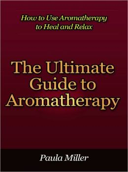 The Ultimate Guide to Aromatherapy - How to Use Aromatherapy to Heal and Relax