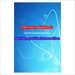 The Theory Of The Leisure Class [ By: Thorstein Veblen ]