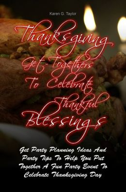Thanksgiving Get-Togethers To Celebrate Thankful Blessings: Get Party Planning Ideas And Party Tips To Help You Put Together A Fun Party Event To Celebrate Thanksgiving Day