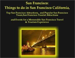 San Francisco: Things to do in San Francisco California, Top San Francisco Attractions, and Popular San Francisco Tours, San Francisco Tourist Attractions and Events for a Memorable San Francisco Travel & Tourism Experience
