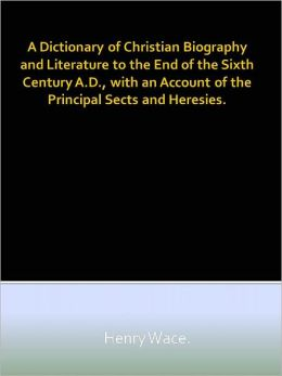 A Dictionary of Christian Biography and Literature to the End of the Sixth Century A.D., with an Account of the Principal Sects and Heresies.