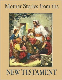 Mother Stories from the New Testament: A Book of the Best Stories from the New Testament that Mothers can tell their Children