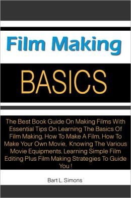 Film Making Basics: The Best Book Guide On Making Films With Essential Tips On Learning The Basics Of Film Making, How To Make A Film, How To Make Your Own Movie, Knowing The Various Movie Equipments, Learning Simple Film Editing Plus Film Making