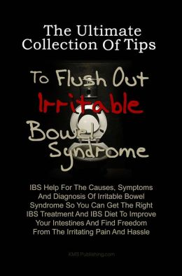 The Ultimate Collection Of Tips To Flush Out Irritable Bowel Syndrome: IBS Help For The Causes, Symptoms And Diagnosis Of Irritable Bowel Syndrome So You Can Get The Right IBS Treatment And IBS Diet To Improve Your Intestines And Find Freedom From The Ir