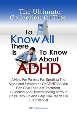 The Ultimate Collection Of Tips To Know All There Is To Know About ADHD: A Help For Parents For Spotting The Signs And Symptoms Of ADHD So You Can Give The Best Treatment, Guidance And Understanding To Your Child Early On And Help Him Reach His Full Poten