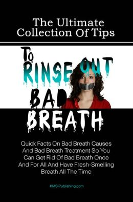 The Ultimate Collection Of Tips To Rinse Out Bad Breath: Quick Facts On Bad Breath Causes And Bad Breath Treatment So You Can Get Rid Of Bad Breath Once And For All And Have Fresh-Smelling Breath All The Time