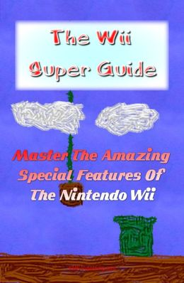 The Wii Super Guide: Get The Wii Help You Need And Master The Amazing Special Features Of The Nintendo Wii
