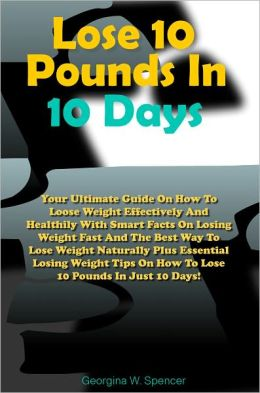Lose 10 Pounds In 10 Days: Your Ultimate Guide On How To Loose Weight Effectively And Healthily With Smart Facts On Losing Weight Fast And The Best Way To Lose Weight Naturally Plus Essential Losing Weight Tips On How To Lose 10 Pounds In Just 10 Days!