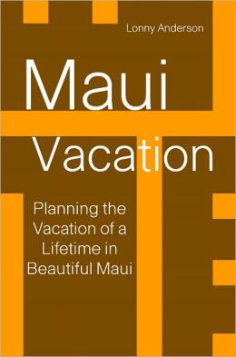 Maui Vacation: Planning The Vacation Of A Lifetime in Beautiful Maui