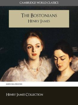THE BOSTONIANS BY HENRY JAMES (Cambridge World Classics) Critical Edition With Complete Unabridged Novel and Special Nook PerfectLink (TM) Technology (NOOKbook Henry James The Bostonians Nook)