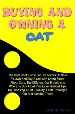 Buying And Owning A Cat: The Best Book Guide For Cat Lovers On How To Own And Buy A Cat With Smart Facts About Cats, The Different Cat Breeds And Where To Buy A Cat Plus Essential Cat Tips On Choosing A Cat, Owning A Cat, Training A Cat And Keeping Them!