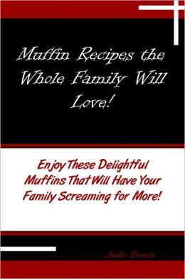 Muffin Recipes the Whole Family Will Love! Enjoy These Delightful Muffins That Will Have Your Family Screaming for More!
