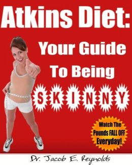 Atkins Diet: Your Guide To Being Skinny (With easy text navigation for e-readers)