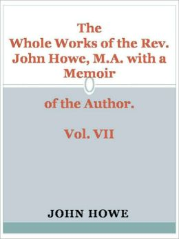 The Whole Works of the Rev. John Howe, M.A. with a Memoir of the Author. Vol. VII
