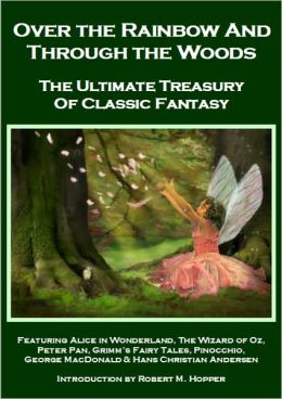 Over the Rainbow and Through the Woods: Alice in Wonderland, Peter Pan, The Wizard of Oz, Grimm's Fairy Tales, Pinocchio, Hans Christian Andersen & George MacDonald