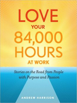 Love Your 84,000 Hours at Work: Stories on the Road from People with Purpose and Passion