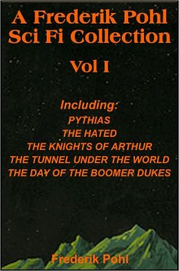 A Frederik Pohl Collection Vol I: Pythias,The Hated, The Knight's of Arthur, The Tunnel Under the World, The Day Of The Boomer Dukes