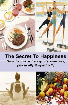 THE SECRET TO HAPPINESS: How to live a healthy life mentally, physically & spiritually