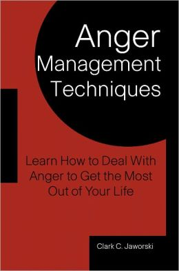 Anger Management Techniques: Learn How to Deal With Anger to Get the Most Out of Your Life