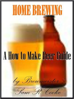 Homebrewing ;A how to make beer Guide; Have You Ever Been Curious About How To Brew Beer? You Can Learn How To Home Brew Beer Fast and Easy.