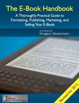 The E-Book Handbook - A Thoroughly Practical Guide to Formatting, Publishing, Marketing, and Selling Your E-Book