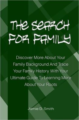 The Search For Family: Discover More About Your Family Background And Trace Your Family History With Your Ultimate Guide To Learning More About Your Roots
