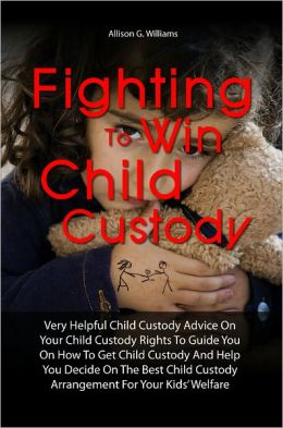 Fighting To Win Child Custody: Very Helpful Child Custody Advice On Your Child Custody Rights To Guide You On How To Get Child Custody And Help You Decide On The Best Child Custody Arrangement For Your Kids' Welfare