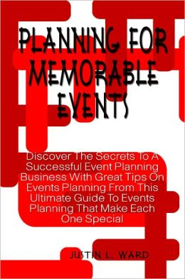Planning For Memorable Events: Discover The Secrets To A Successful Event Planning Business With Great Tips On Events Planning From This Ultimate Guide To Events Planning That Make Each One Special