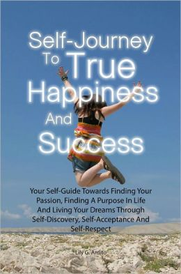 Self-Journey To True Happiness And Success: Your Self-Guide Towards Finding Your Passion, Finding A Purpose In Life And Living Your Dreams Through Self-Discovery, Self-Acceptance And Self-Respect