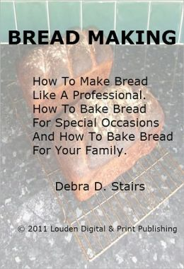 Bread Making; How To Make Bread Like A Professional. How To Bake Bread For Special Occasions And How To Bake Bread For Your Family